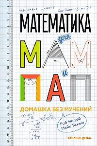 Роб Истуэй -Математика для мам и пап: Домашка без мучений