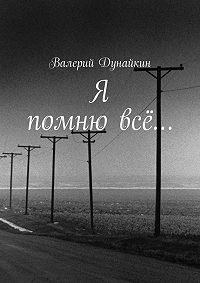 Валерий Дунайкин -Я помню всё…
