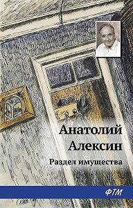 Анатолий Георгиевич Алексин - Раздел имущества