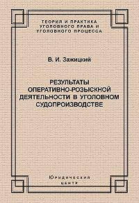 Валерий Зажицкий -Результаты оперативно-розыскной деятельности в уголовном судопроизводстве
