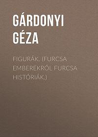 Géza Gárdonyi -Figurák. (Furcsa emberekről furcsa históriák.)