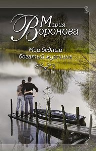 Мария Воронова -Мой бедный богатый мужчина