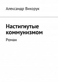 Александр Викорук -Настигнутые коммунизмом. Роман