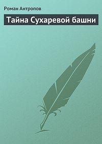 Роман Антропов -Тайна Сухаревой башни