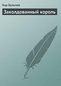 Кир Булычев - Заколдованный король