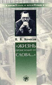 Владимир Викторович Колесов -«Жизнь происходит от слова…»