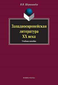 Вера Вахтанговна Шервашидзе -Западноевропейская литература ХХ века. Учебное пособие
