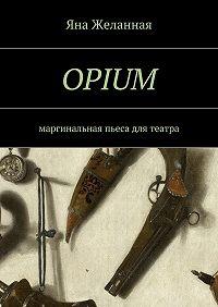 Яна Желанная -OPIUM. маргинальная пьеса для театра