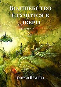 Олеся Шанти -Волшебство стучится в двери. Книга1