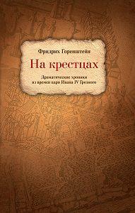Фридрих  Горенштейн - На крестцах. Драматические хроники из времен царя Ивана IV Грозного