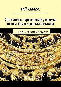 Гай Себеус -Сказки о временах, когда кони были крылатыми. 11 новых скифских сказок