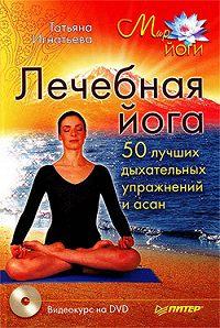 Татьяна Игнатьева - Лечебная йога. 50 лучших дыхательных упражнений и асан