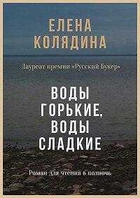 Елена Колядина -Воды горькие, воды сладкие. Роман для чтения в полночь