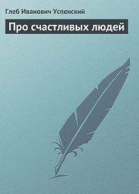 Глеб Успенский - Про счастливых людей