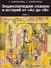 Елена Харитонова -Энциклопедия сказок и историй от А до Я. Том 2