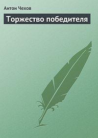 Антон Чехов -Торжество победителя
