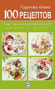 Алена Годунова -100 рецептов быстрых и вкусных блюд для детей от 2 до 8 лет