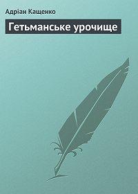 Адріан Кащенко -Гетьманське урочище