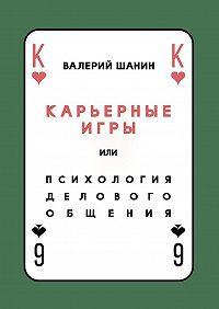 Валерий А. Шанин -Карьерные игры, или Психология делового общения