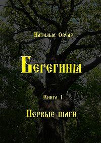 Наталья Овчар -Берегиня. Книга 1. Первыешаги