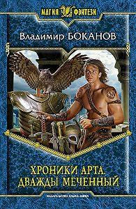 Владимир Боканов - Хроники Арта. Дважды Меченный