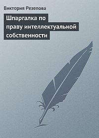 Виктория Резепова - Шпаргалка по праву интеллектуальной собственности