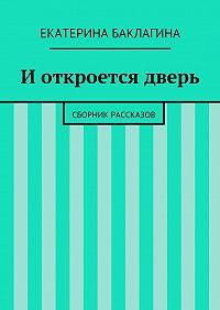 Екатерина Баклагина - Иоткроется дверь. Сборник рассказов