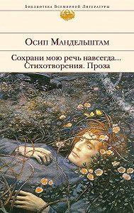 Осип Мандельштам -Сохрани мою речь навсегда… Стихотворения. Проза (сборник)