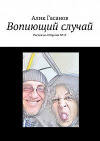 Алик Гасанов -Вопиющий случай. Рассказы. Сборник№13