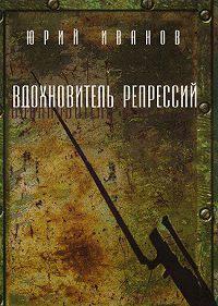 Юрий Иванов -Вдохновитель репрессий