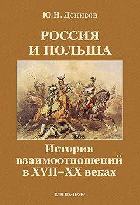 Юрий Николаевич Денисов -Россия и Польша. История взаимоотношений в XVII—XX веках