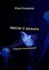 Юлия Кондарева -Мысли о вечном. Сборник стихотворений