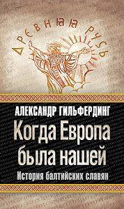 Александр Федорович Гильфердинг -Когда Европа была нашей. История балтийских славян
