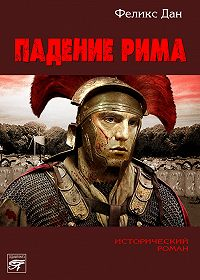 Феликс Дан - Падение Рима