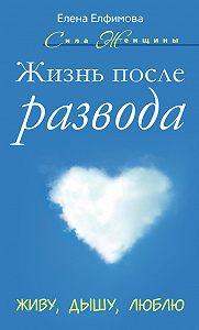 Елена Елфимова - Жизнь после развода. Живу, дышу, люблю