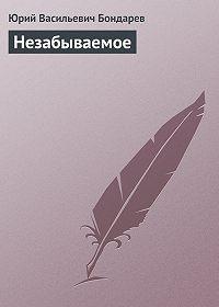 Юрий Васильевич Бондарев -Незабываемое
