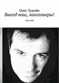 Олег Лукойе -Выход ваш, лангольеры! 1989–2009
