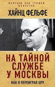 Хайнц Фельфе -На тайной службе у Москвы. Как я переиграл ЦРУ