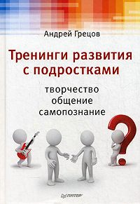 А. Г. Грецов - Тренинги развития с подростками: Творчество, общение, самопознание