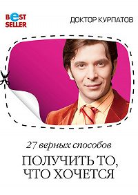 Андрей Курпатов -27 верных способов получить то, что хочется