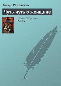 Эдвард Радзинский - Чуть-чуть о женщине