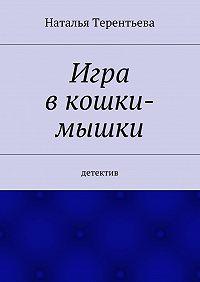 Терентьева Наталья -Игра вкошки-мышки. Детектив