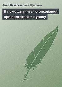 Анна Вячеславовна Щеглова -В помощь учителю рисования при подготовке к уроку