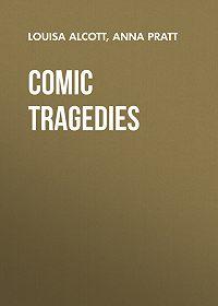Louisa Alcott -Comic Tragedies