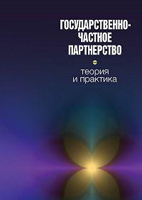 Коллектив Авторов - Государственно-частное партнерство: теория и практика