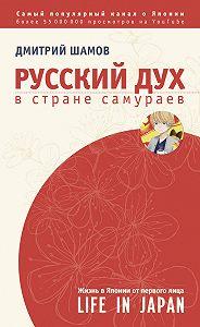 Дмитрий Шамов -Русский дух в стране самураев. Жизнь в Японии от первого лица