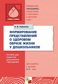 И. М. Новикова -Формирование представлений о здоровом образе жизни у дошкольников. Для работы с детьми 5-7 лет