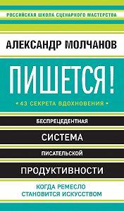 Александр Молчанов -Пишется! 43 секрета вдохновения