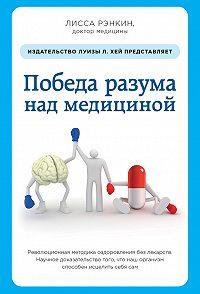 Лисса Рэнкин -Победа разума над медициной. Революционная методика оздоровления без лекарств