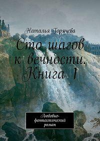 Наталья Горячева -Сто шагов квечности. Книга 1. Любовно-фантастический роман